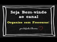 Seja bem- vindo ao canal Organize sem Frescuras! ( apresentação)