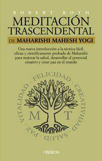 Meditación trascendental de Maharishi Mahesh Yogi : una nueva introducción a la técnica fácil, eficaz y científicamente probada de Maharishi para mejorar la salud, desarrollar el potencial creativo y crear paz en el mundo / Robert Roth