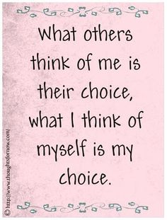 What others think of me is their choice (and their business). What I think of myself is my choice.