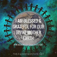Awakened Gratitude: Happy Earth Day lovelies! Everyday is a day to honor Mother earth. Spending time in nature is a way to connect back to ourselves. Let's express this a special day honoring the blessings that the Earth gives us. I am blessed and grateful for our divine Mother Earth Share you own Gratitude affirmation and join the 30 day challenge! http://theawakenedstate.tumblr.com/submit