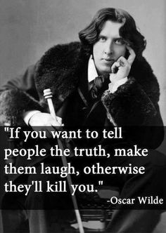 """If you want to people the truth, make them laugh.  otherwise, they'll kill you."" ~ Oscar Wilde #quote"