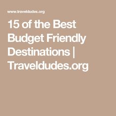 15 of the Best Budget Friendly Destinations | Traveldudes.org