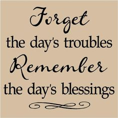 Forget the day's troubles and remember the day's blessings. #quotes
