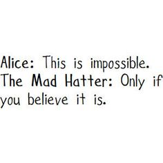 Alice in Wonderland Quote. Perfect daily reminder to follow our dreams, because anything is possible if you believe it to be.