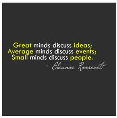 Great minds, discuss ideas; Average minds discuss events; Small minds discuss people. -- Elenor Roosevelt