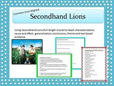 "This seven day unit uses the movie, ""Secondhand Lions"" to teach characterization, generalization, drawing conclusions, cause and effect, theme and text analysis.  This unit is also aligned to common core standards.  Included are seven complete daily lessons complete with mini lessons, lesson, activities and assessments.  .  This great little unit has tons of hand outs and worksheets like character trading cards, character charts and Venn diagrams, and target skill PowerPoints."