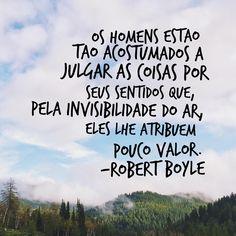 """""""Os homens estão tão acostumados a julgar as coisas por seus sentidos que, pela invisibilidade do ar, eles lhe atribuem pouco valor."""" – Robert Boyle #sciquotebdc #ciência #RobertBoyle"""