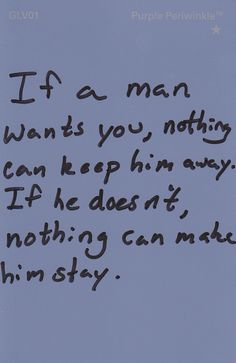 Remember this. You don't want a man to stay, if he really doesn't want to.