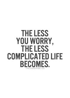 The less you worry, the less complicated life becomes... wisdom