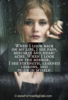 When I look back on my life I see pain, mistakes and heart ache . When I look in the mirror I see strength, learned lessons, and pride in myself. Good Quotes, Quotes To Live By, Me Quotes, Motivational Quotes, Inspirational Quotes, My Past Quotes, Breakup Quotes, The Words, Look In The Mirror