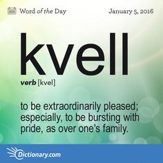 Dictionary.com's Word of the Day - kvell - Slang. to be extraordinarily pleased; especially, to be bursting with pride, as over one's family.