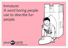 Immature: A word boring people use to describe fun people..