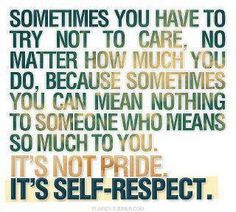Sometimes you have to try not to care no matter how much you do, because sometimes you can mean nothing to someone who means so much to you. Its not pride. It's Self-Respect.