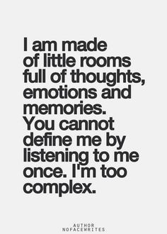 I am made of little rooms full of thoughts, emotions, and memories. You cannot define me by listening to me once. I'm too complex.