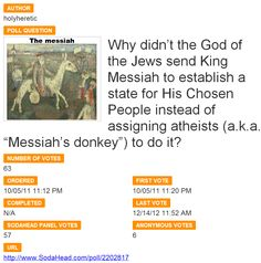 "Why didn't the God of the Jews send King Messiah to establish a state for His Chosen People instead of assigning atheists (a.k.a. ""Messiah's donkey"") to do it?  http://www.sodahead.com/united-states/why-didnt-the-god-of-the-jews-send-king-messiah-to-establish-a-state-for-his-chosen-people-instead/question-2202817/"