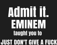 I have my days where I need to not give ah ...Eminem ALWAYS helps..ALWAYS!