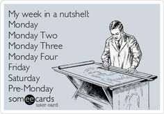 My week in a nutshell: Monday Monday Two Monday Three Monday Four Friday Saturday Pre-Monday.