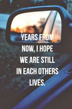 Years from now, I hope we are still in each others lives