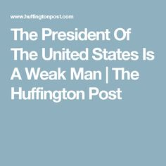 The President Of The United States Is A Weak Man | The Huffington Post