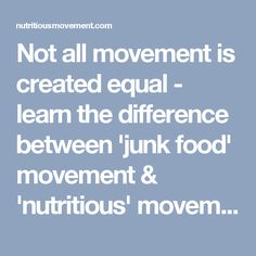 Not all movement is created equal - learn the difference between 'junk food' movement & 'nutritious' movement!