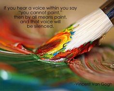 """If you hear a voice within you say 'you cannot paint' then by all means paint, and that voice will be silenced"" ~Vincent Van Gogh"