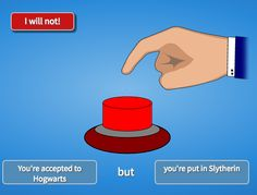 *AGGRESIVELY SLAMS BUTTON* BITCH I DON'T WANT TO BE ANYTHING ELSE! I AM SLYTHERIN