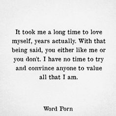 It took me a long time to love myself. Years actually. I have no time to try and convince anyone to value all that I am. Dont Like Me Quotes, I Dont Care Quotes, I Dont Like You, Quotes To Live By, Be Great Quotes, Not Caring Quotes, Proud Of Myself Quotes, Doing Me Quotes, Moving Quotes