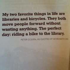 """""""My favorite things in life are libraries and bicycles. They both move people forward without wasting anything. The perfect day: riding a bike to the library."""" ~ Peter Golkin"""