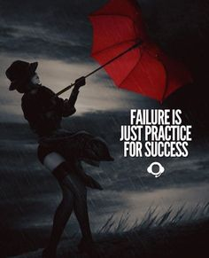 Failure is just practice for success.
