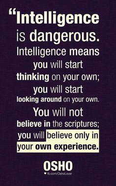 """""""A inteligência é perigosa. Inteligência significa que você irá começar a pensar por si próprio; irá começar a buscar por conta própria. Você não irá acreditar nas escrituras; irá acreditar apenas na sua própria experiência."""" OSHO"""