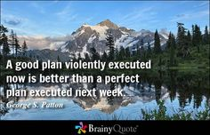 A good plan violently executed now is better than a perfect plan executed next week. - George S. Patton - BrainyQuote