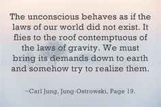 The unconscious behaves as if the laws of our world did not exist. It flies to the roof contemptuous of the laws of gravity. We must bring its demands down to earth and somehow try to realize them. ~Carl Jung, Jung-Ostrowski, Page 19.
