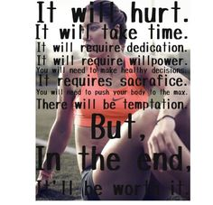 It will hurt. It will take time. Require willpower. Healthy decisions. Sacrifice. But in the end, it will all be worth it.