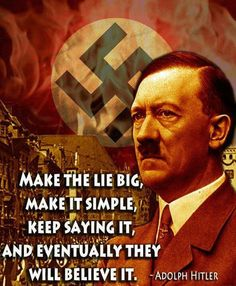 Make the lie big, make it simple, keep saying it, and eventually they will believe it - Adolph Hitler