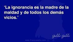 La ignorancia es la madre de la maldad y de todos los demás vicios.