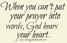 When you can't put your prayer into words God hears your heart.<3<3