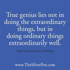 True genius lies not in doing the extraordinary things, but doing ordinary things extraordinarily well.