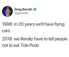 lol they weren't wrong about  the flying cars. As for people eating tide pods, go figure. It constantly amazes me that we can come so far yet  fall so far simultaneously.