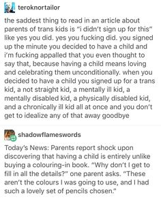 "No, the saddest thing is when another parent says they feel so sad that the parents of the trans kid have to go through that. I've heard someone say that with my own ears. ""It must be such a struggle for them"""