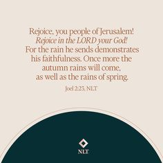 """""""Rejoice, you people of Jerusalem! Rejoice in the Lord your God! For the rain he sends demonstrates his faithfulness. Once more the autumn rains will come, as well as the rains of spring."""" Joel 2:23, NLT #NewLivingTranslation #NLTBible #Bibleverse #Bibleverses #Biblestory #Biblestories #Bibleversesdaily #Bibleversedaily #Biblequote365"""
