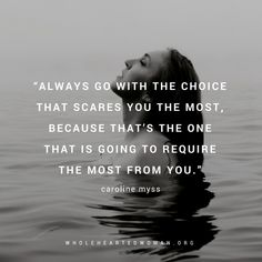 """Always go with the choice that scares you the most, because that's the one that is going to require the most from you."" - Caroline Myss"