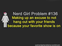 Nerd Girl Problem 136 - Making Up An Excuse To Not Hang Out With Your Friends Because Your Favorite Show Is On.