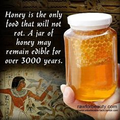 Honey is the only food that will not rot. A jar of honey may remain edible for over 3000 years very interesting