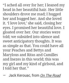 """""""I ached all over for her ... this was my girl and my kind of girlsoul, and i told her that"""" -Jack Kerouac, On The Road"""