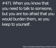 Or that they'll judge me, or lecture me... or... or... so I need to keep it to myself