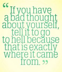 If you have a bad thought about yourself, tell it to go to hell because that is exactly where it came from xD