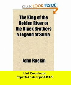 The King of the Golden River or the Black Brothers a Legend of Stiria. (9781153659123) John Ruskin , ISBN-10: 1153659123  , ISBN-13: 978-1153659123 ,  , tutorials , pdf , ebook , torrent , downloads , rapidshare , filesonic , hotfile , megaupload , fileserve