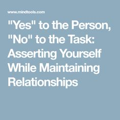 """Yes"" to the Person, ""No"" to the Task: Asserting Yourself While Maintaining Relationships"