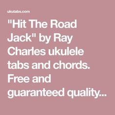 """""""Hit The Road Jack"""" by Ray Charles ukulele tabs and chords. Free and guaranteed quality tablature with ukulele chord charts, transposer and auto scroller."""