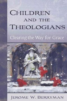 Children and the Theologians: Clearing the Way for Grace by Jerome W. Berryman (Creator of the Curriculum Godly Play) Book Review